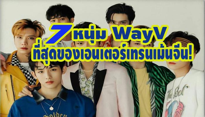 7 หนุ่ม WayV ที่สุดของเอนเตอร์เทรนเม้นจีน!